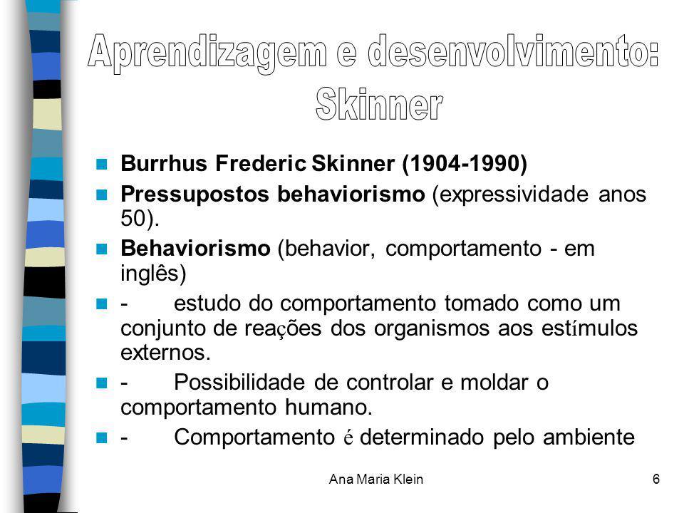 Ana Maria Klein6 Burrhus Frederic Skinner (1904-1990) Pressupostos behaviorismo (expressividade anos 50). Behaviorismo (behavior, comportamento - em i