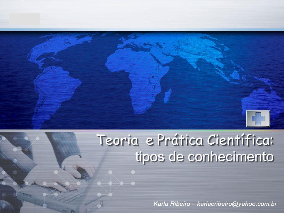 LOGO Karla Ribeiro – karlacribeiro@yahoo.com.br Teoria e Prática Científica: Teoria e Prática Científica: tipos de conhecimento