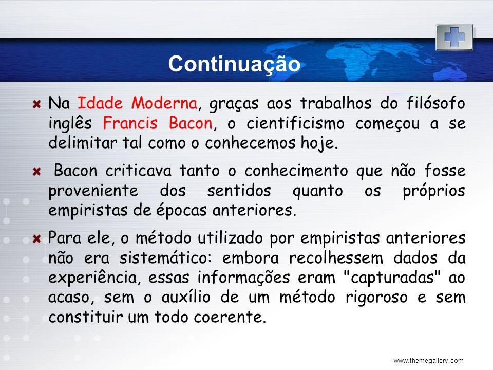 Continuação Na Idade Moderna, graças aos trabalhos do filósofo inglês Francis Bacon, o cientificismo começou a se delimitar tal como o conhecemos hoje