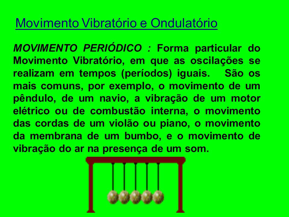 Movimento Vibratório e Ondulatório MOVIMENTO VIBRATÓRIO OU OSCILATÓRIO: Movimento repetitivo genérico, correspondente a qualquer trepidação ou tremor de um corpo (que se aproxime de um movimento de vai-e-vem).