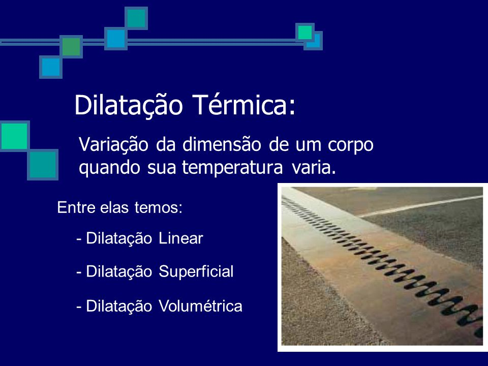 Dilatação Térmica: Variação da dimensão de um corpo quando sua temperatura varia.
