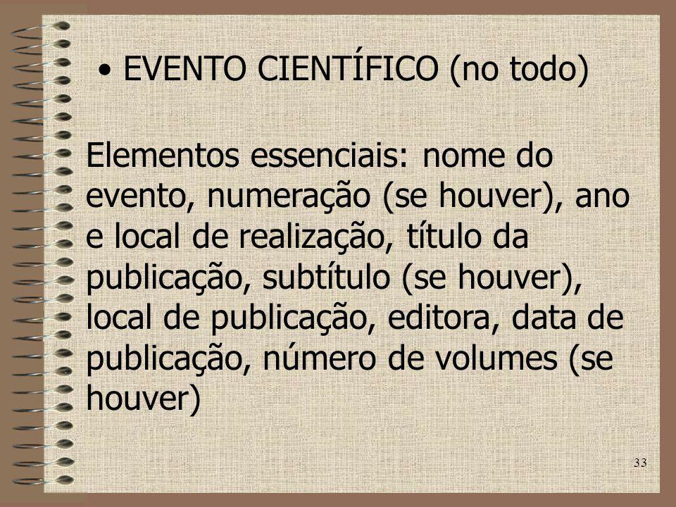 33 EVENTO CIENTÍFICO (no todo) Elementos essenciais: nome do evento, numeração (se houver), ano e local de realização, título da publicação, subtítulo (se houver), local de publicação, editora, data de publicação, número de volumes (se houver)