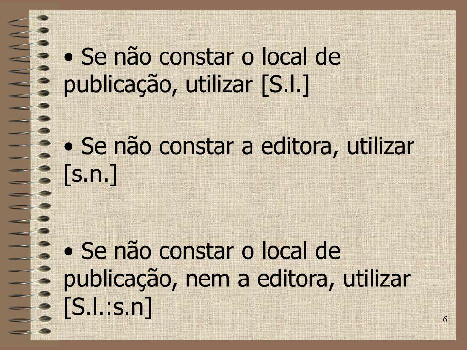 6 Se não constar o local de publicação, utilizar [S.l.] Se não constar a editora, utilizar [s.n.] Se não constar o local de publicação, nem a editora, utilizar [S.l.:s.n]