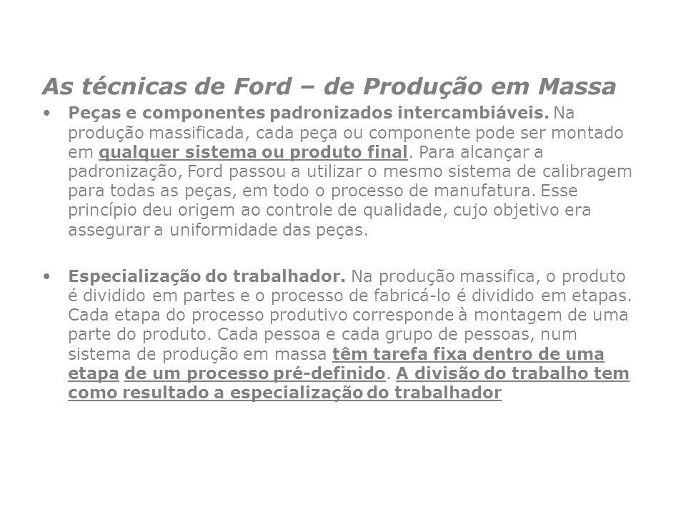 As técnicas de Ford – de Produção em Massa Peças e componentes padronizados intercambiáveis. Na produção massificada, cada peça ou componente pode ser