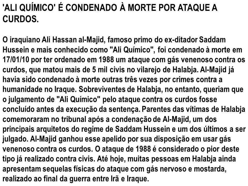 'ALI QUÍMICO' É CONDENADO À MORTE POR ATAQUE A CURDOS. O iraquiano Ali Hassan al-Majid, famoso primo do ex-ditador Saddam Hussein e mais conhecido com