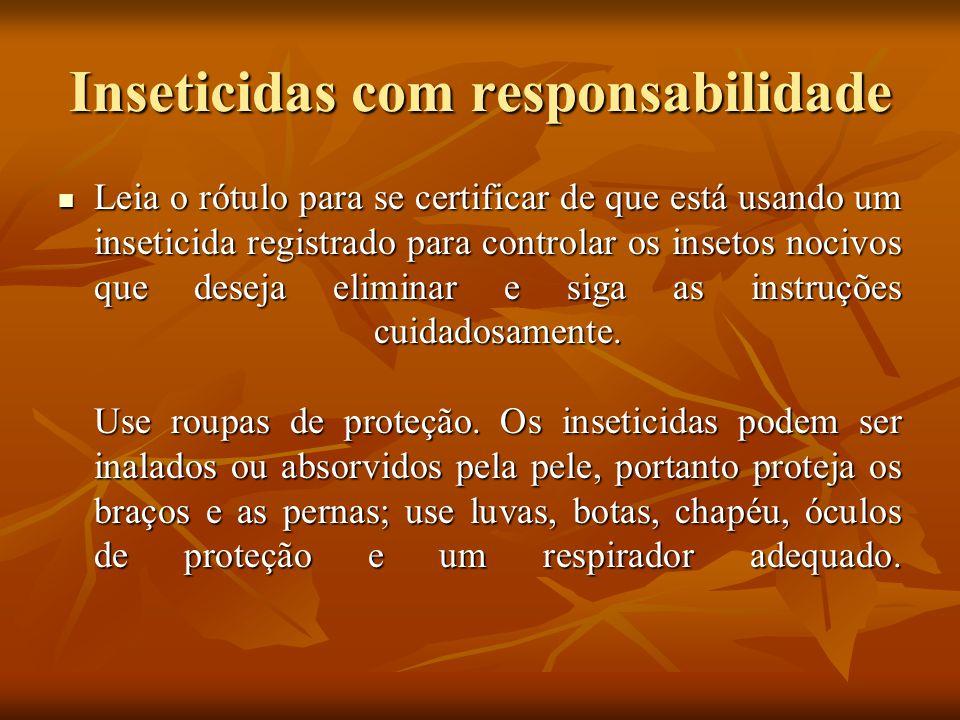 Inseticidas com responsabilidade Leia o rótulo para se certificar de que está usando um inseticida registrado para controlar os insetos nocivos que de