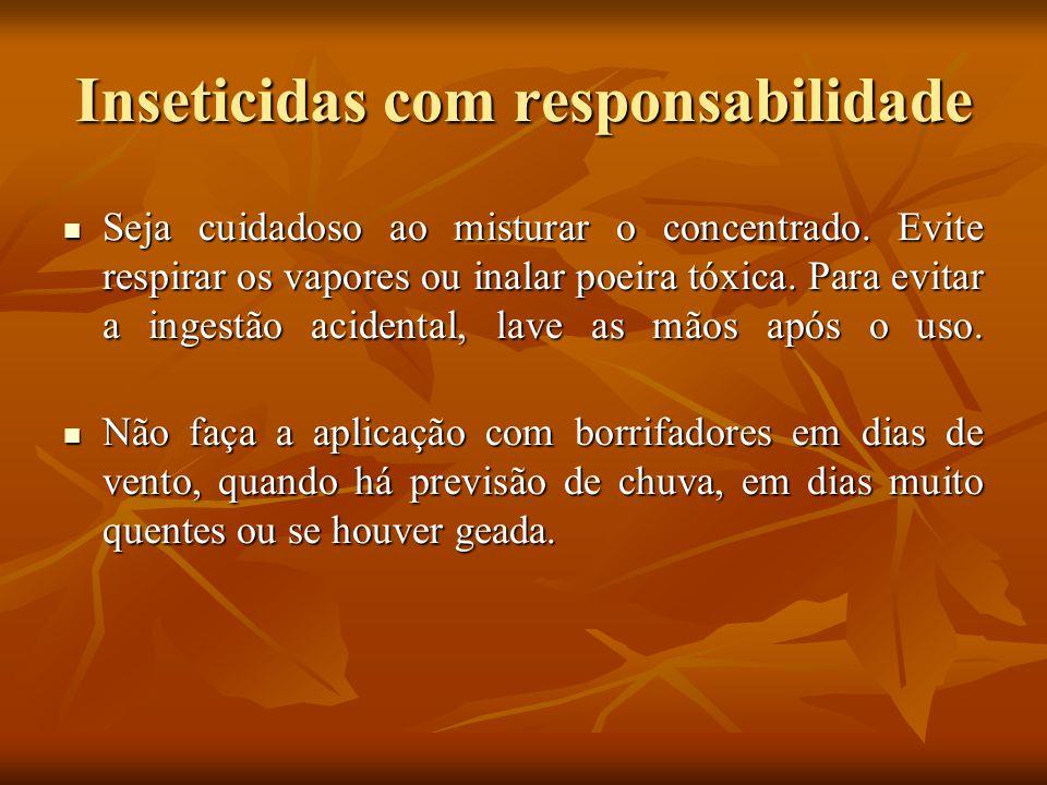 Inseticidas com responsabilidade Seja cuidadoso ao misturar o concentrado. Evite respirar os vapores ou inalar poeira tóxica. Para evitar a ingestão a