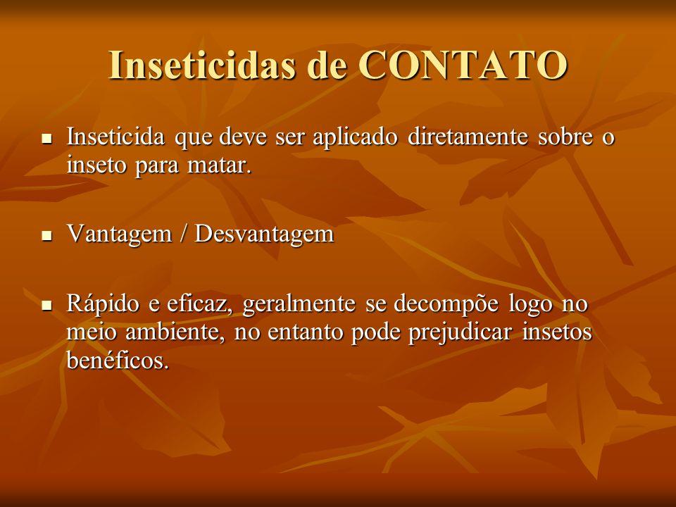 Inseticidas de CONTATO Inseticida que deve ser aplicado diretamente sobre o inseto para matar. Inseticida que deve ser aplicado diretamente sobre o in