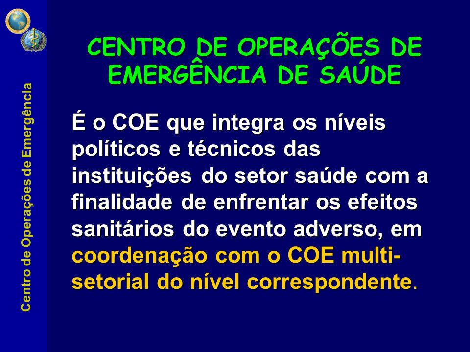 Centro de Operações de Emergência É o COE que integra os níveis políticos e técnicos das instituições do setor saúde com a finalidade de enfrentar os efeitos sanitários do evento adverso, em coordenação com o COE multi- setorial do nível correspondente.