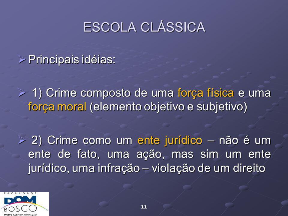 11 ESCOLA CLÁSSICA Principais idéias: Principais idéias: 1) Crime composto de uma força física e uma força moral (elemento objetivo e subjetivo) 1) Crime composto de uma força física e uma força moral (elemento objetivo e subjetivo) 2) Crime como um ente jurídico – não é um ente de fato, uma ação, mas sim um ente jurídico, uma infração – violação de um direito 2) Crime como um ente jurídico – não é um ente de fato, uma ação, mas sim um ente jurídico, uma infração – violação de um direito