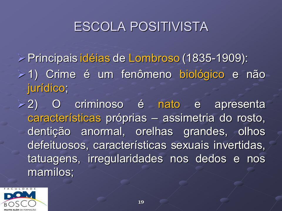 19 ESCOLA POSITIVISTA Principais idéias de Lombroso (1835-1909): Principais idéias de Lombroso (1835-1909): 1) Crime é um fenômeno biológico e não jurídico; 1) Crime é um fenômeno biológico e não jurídico; 2) O criminoso é nato e apresenta características próprias – assimetria do rosto, dentição anormal, orelhas grandes, olhos defeituosos, características sexuais invertidas, tatuagens, irregularidades nos dedos e nos mamilos; 2) O criminoso é nato e apresenta características próprias – assimetria do rosto, dentição anormal, orelhas grandes, olhos defeituosos, características sexuais invertidas, tatuagens, irregularidades nos dedos e nos mamilos;