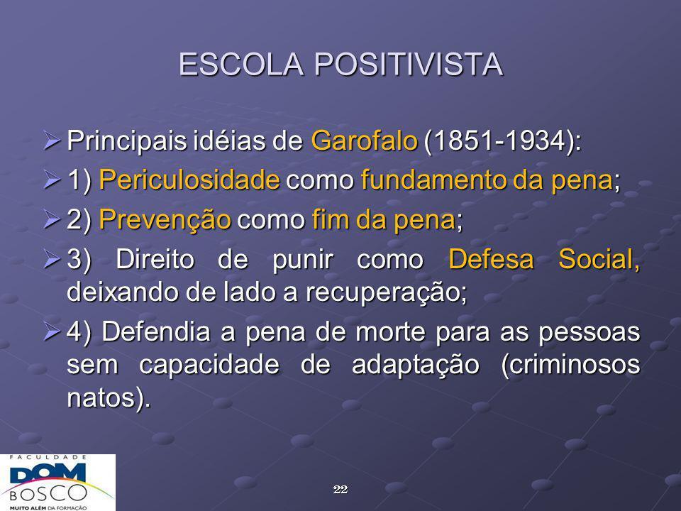 22 ESCOLA POSITIVISTA Principais idéias de Garofalo (1851-1934): Principais idéias de Garofalo (1851-1934): 1) Periculosidade como fundamento da pena; 1) Periculosidade como fundamento da pena; 2) Prevenção como fim da pena; 2) Prevenção como fim da pena; 3) Direito de punir como Defesa Social, deixando de lado a recuperação; 3) Direito de punir como Defesa Social, deixando de lado a recuperação; 4) Defendia a pena de morte para as pessoas sem capacidade de adaptação (criminosos natos).