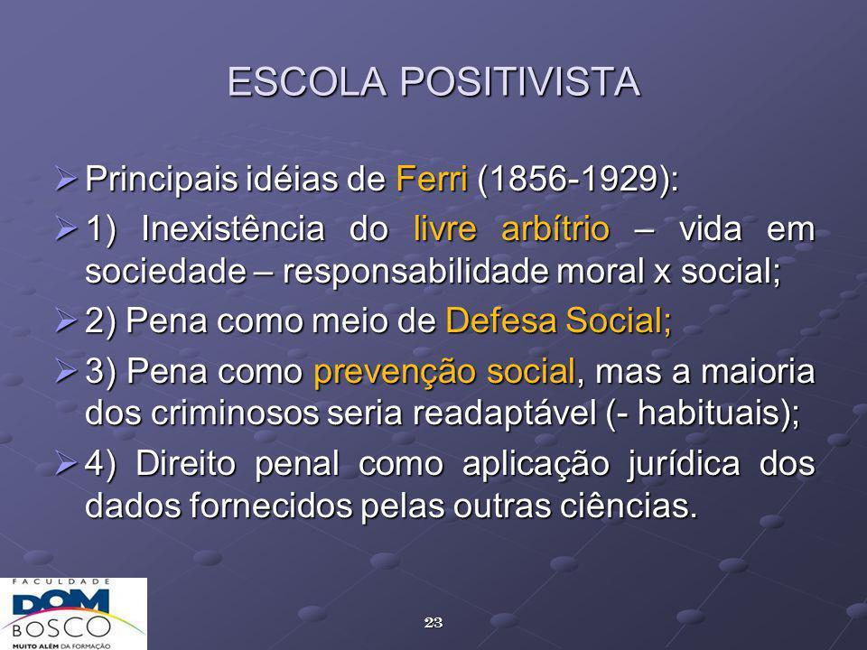23 ESCOLA POSITIVISTA Principais idéias de Ferri (1856-1929): Principais idéias de Ferri (1856-1929): 1) Inexistência do livre arbítrio – vida em sociedade – responsabilidade moral x social; 1) Inexistência do livre arbítrio – vida em sociedade – responsabilidade moral x social; 2) Pena como meio de Defesa Social; 2) Pena como meio de Defesa Social; 3) Pena como prevenção social, mas a maioria dos criminosos seria readaptável (- habituais); 3) Pena como prevenção social, mas a maioria dos criminosos seria readaptável (- habituais); 4) Direito penal como aplicação jurídica dos dados fornecidos pelas outras ciências.