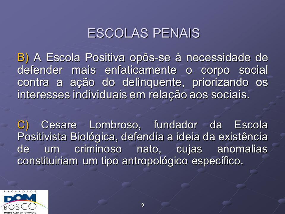 3 ESCOLAS PENAIS B) A Escola Positiva opôs-se à necessidade de defender mais enfaticamente o corpo social contra a ação do delinquente, priorizando os interesses individuais em relação aos sociais.