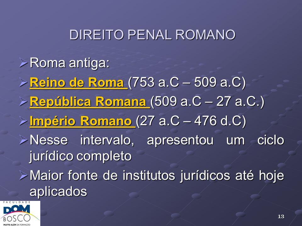 DIREITO PENAL ROMANO Roma antiga: Roma antiga: Reino de Roma (753 a.C – 509 a.C) Reino de Roma (753 a.C – 509 a.C) República Romana (509 a.C – 27 a.C.