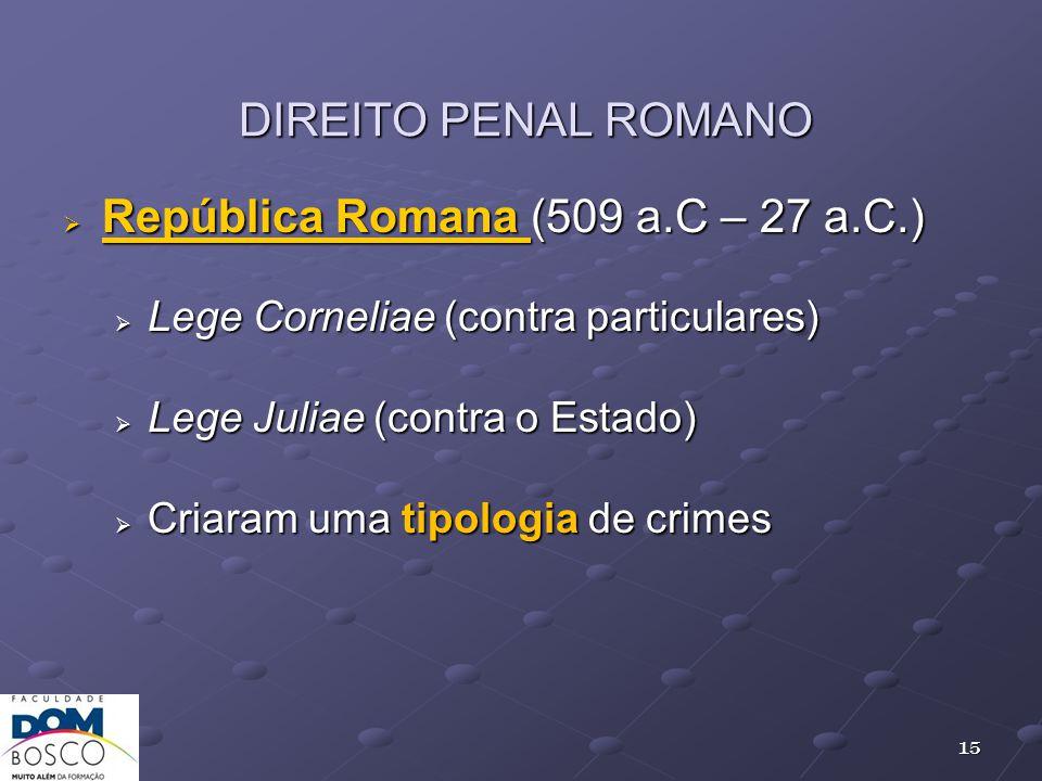DIREITO PENAL ROMANO República Romana (509 a.C – 27 a.C.) República Romana (509 a.C – 27 a.C.) Lege Corneliae (contra particulares) Lege Corneliae (co
