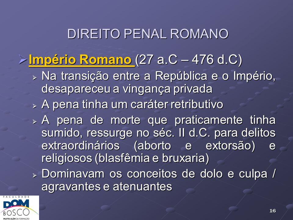 DIREITO PENAL ROMANO Império Romano (27 a.C – 476 d.C) Império Romano (27 a.C – 476 d.C) Na transição entre a República e o Império, desapareceu a vin