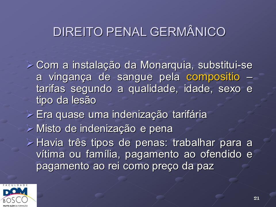 DIREITO PENAL GERMÂNICO Com a instalação da Monarquia, substitui-se a vingança de sangue pela compositio – tarifas segundo a qualidade, idade, sexo e