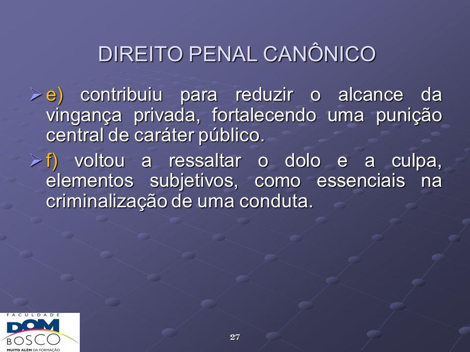 27 DIREITO PENAL CANÔNICO e) contribuiu para reduzir o alcance da vingança privada, fortalecendo uma punição central de caráter público. e) contribuiu