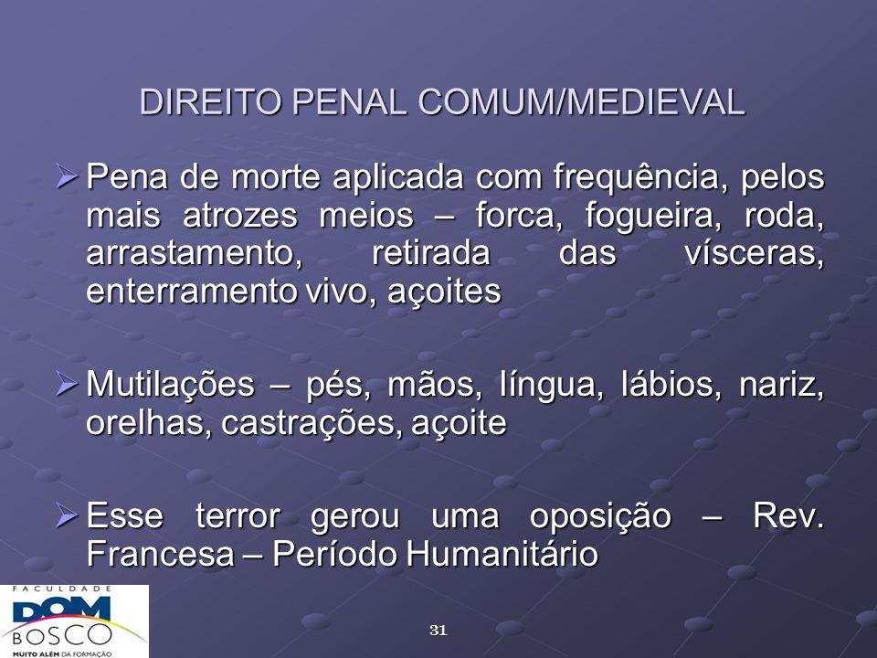 31 DIREITO PENAL COMUM/MEDIEVAL Pena de morte aplicada com frequência, pelos mais atrozes meios – forca, fogueira, roda, arrastamento, retirada das ví