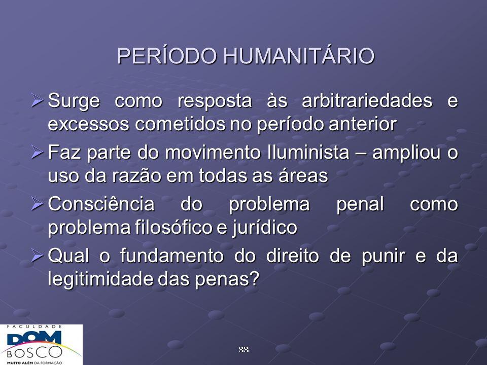 33 PERÍODO HUMANITÁRIO Surge como resposta às arbitrariedades e excessos cometidos no período anterior Surge como resposta às arbitrariedades e excess