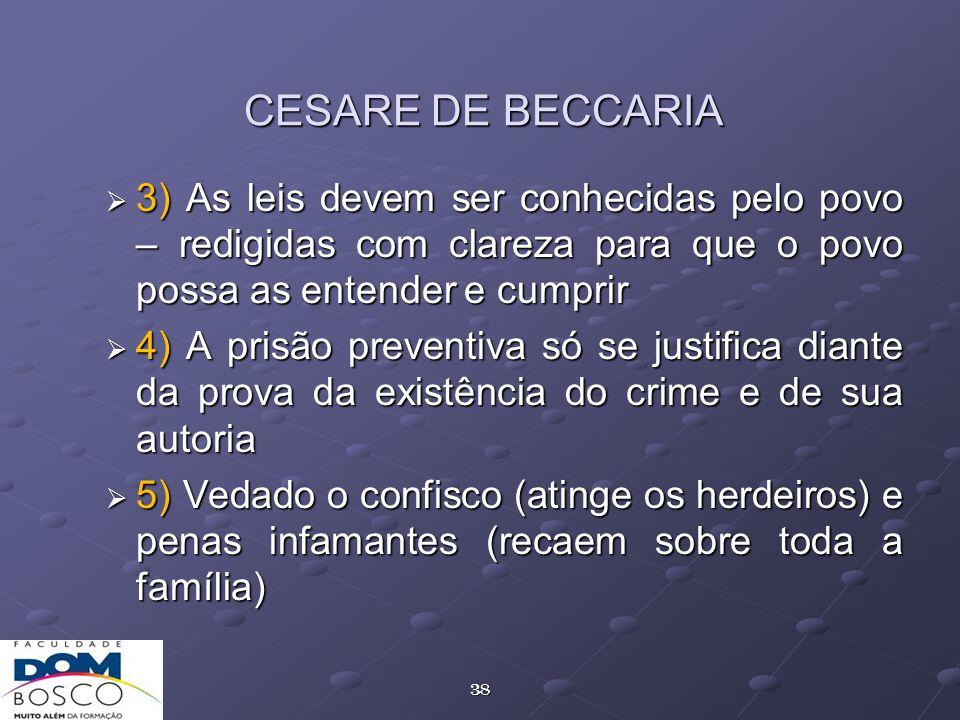 38 CESARE DE BECCARIA 3) As leis devem ser conhecidas pelo povo – redigidas com clareza para que o povo possa as entender e cumprir 3) As leis devem s