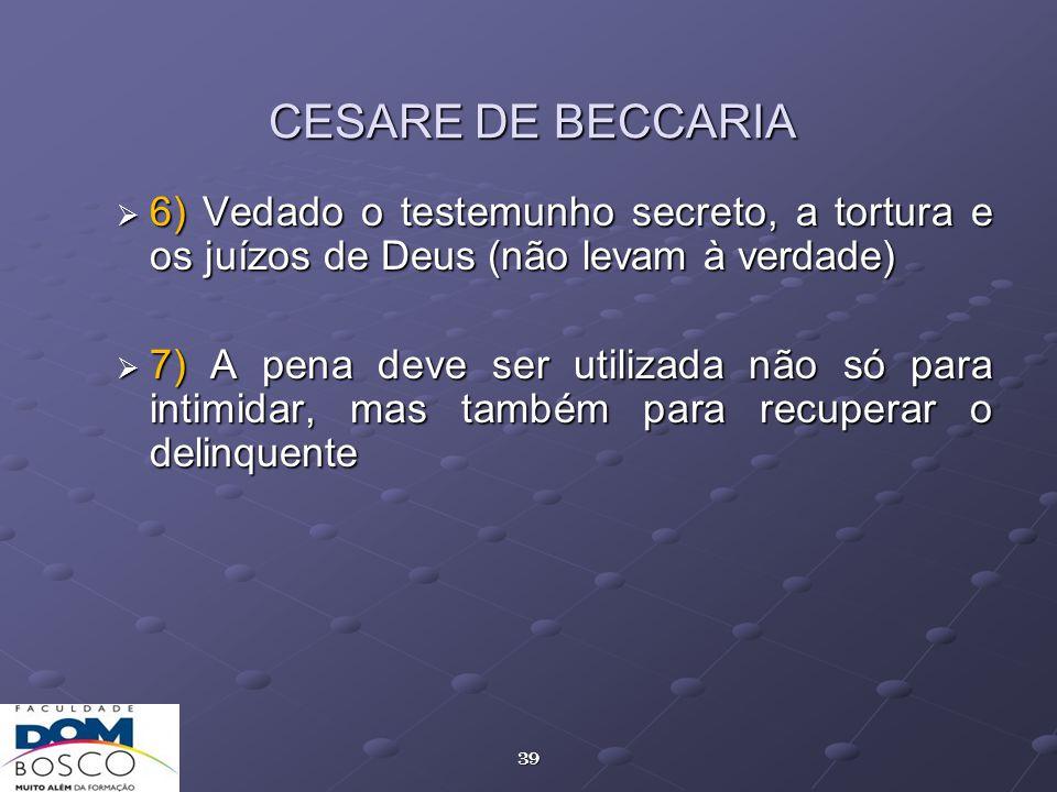 39 CESARE DE BECCARIA 6) Vedado o testemunho secreto, a tortura e os juízos de Deus (não levam à verdade) 6) Vedado o testemunho secreto, a tortura e