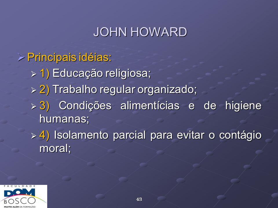 43 JOHN HOWARD Principais idéias: Principais idéias: 1) Educação religiosa; 1) Educação religiosa; 2) Trabalho regular organizado; 2) Trabalho regular