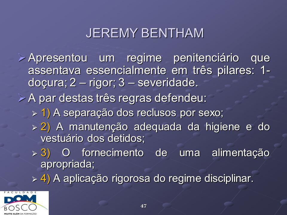 47 JEREMY BENTHAM Apresentou um regime penitenciário que assentava essencialmente em três pilares: 1- doçura; 2 – rigor; 3 – severidade. Apresentou um