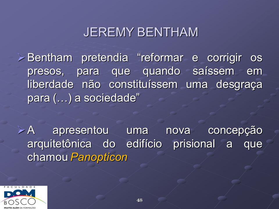 48 JEREMY BENTHAM Bentham pretendia reformar e corrigir os presos, para que quando saíssem em liberdade não constituíssem uma desgraça para (…) a soci
