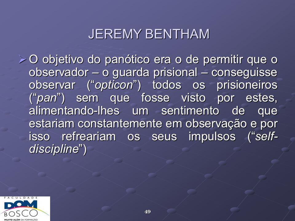 49 JEREMY BENTHAM O objetivo do panótico era o de permitir que o observador – o guarda prisional – conseguisse observar (opticon) todos os prisioneiro