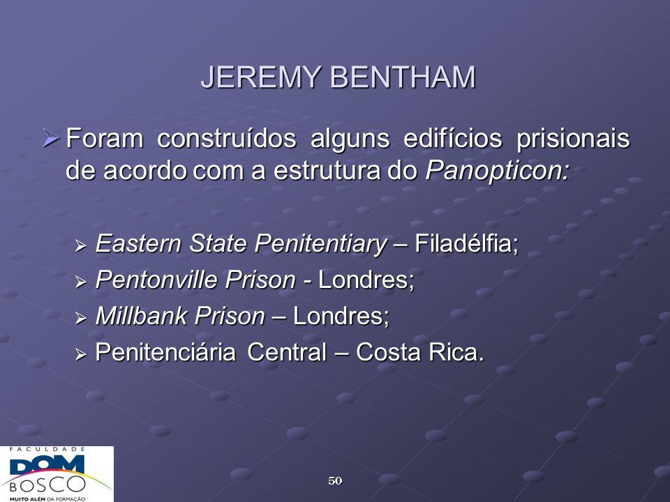 50 JEREMY BENTHAM Foram construídos alguns edifícios prisionais de acordo com a estrutura do Panopticon: Foram construídos alguns edifícios prisionais