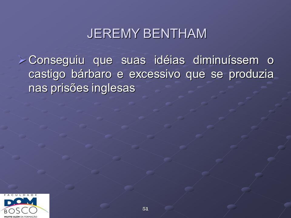 51 JEREMY BENTHAM Conseguiu que suas idéias diminuíssem o castigo bárbaro e excessivo que se produzia nas prisões inglesas Conseguiu que suas idéias d