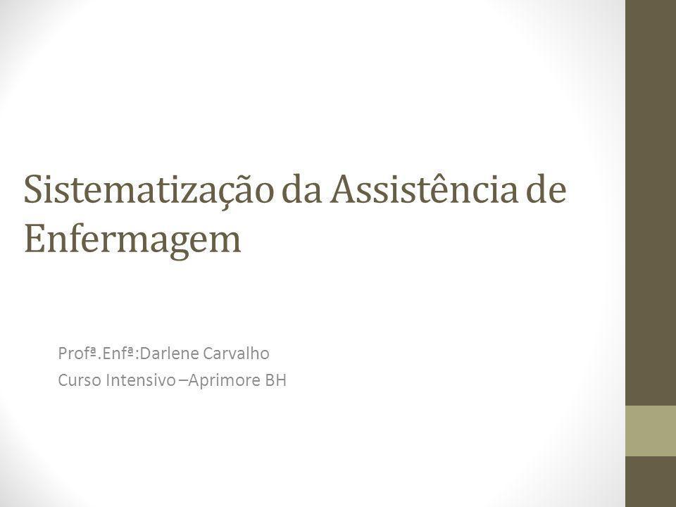 Sistematização da Assistência de Enfermagem Profª.Enfª:Darlene Carvalho Curso Intensivo –Aprimore BH