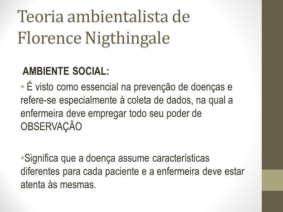 Teoria ambientalista de Florence Nigthingale AMBIENTE SOCIAL: É visto como essencial na prevenção de doenças e refere-se especialmente à coleta de dad