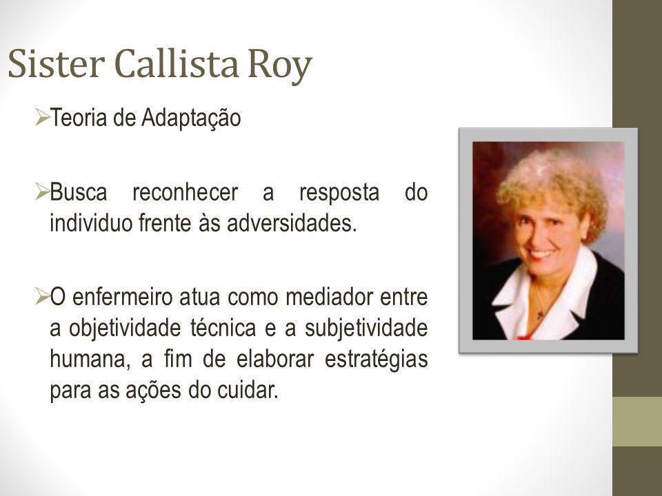 Sister Callista Roy Teoria de Adaptação Busca reconhecer a resposta do individuo frente às adversidades. O enfermeiro atua como mediador entre a objet