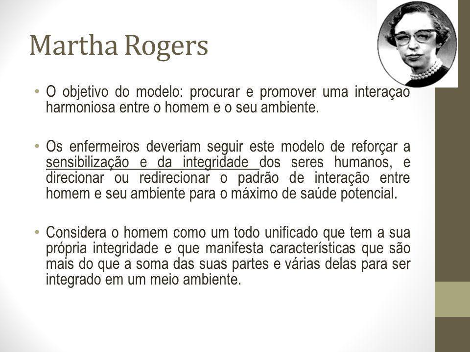Martha Rogers O objetivo do modelo: procurar e promover uma interação harmoniosa entre o homem e o seu ambiente. Os enfermeiros deveriam seguir este m