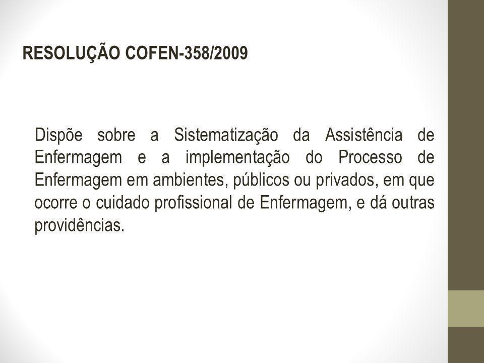 RESOLUÇÃO COFEN-358/2009 Dispõe sobre a Sistematização da Assistência de Enfermagem e a implementação do Processo de Enfermagem em ambientes, públicos