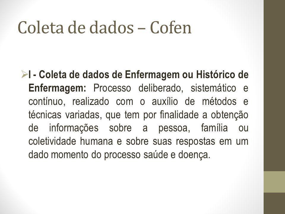 Coleta de dados – Cofen I - Coleta de dados de Enfermagem ou Histórico de Enfermagem: Processo deliberado, sistemático e contínuo, realizado com o aux