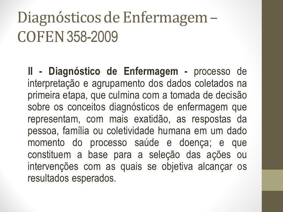 Diagnósticos de Enfermagem – COFEN 358-2009 II - Diagnóstico de Enfermagem - processo de interpretação e agrupamento dos dados coletados na primeira e