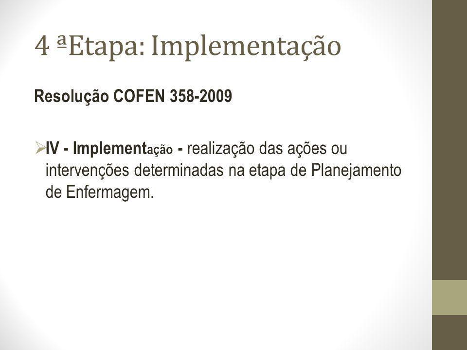4 ªEtapa: Implementação Resolução COFEN 358-2009 IV - Implement ação - realização das ações ou intervenções determinadas na etapa de Planejamento de E