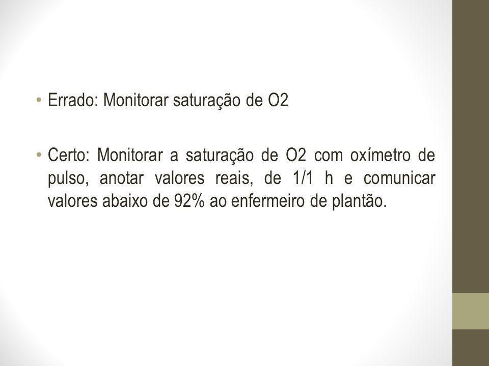 Errado: Monitorar saturação de O2 Certo: Monitorar a saturação de O2 com oxímetro de pulso, anotar valores reais, de 1/1 h e comunicar valores abaixo
