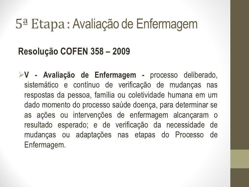 5ª Etapa : Avaliação de Enfermagem Resolução COFEN 358 – 2009 V - Avaliação de Enfermagem - processo deliberado, sistemático e contínuo de verificação