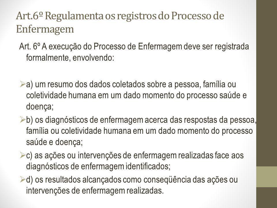 Art.6º Regulamenta os registros do Processo de Enfermagem Art. 6º A execução do Processo de Enfermagem deve ser registrada formalmente, envolvendo: a)