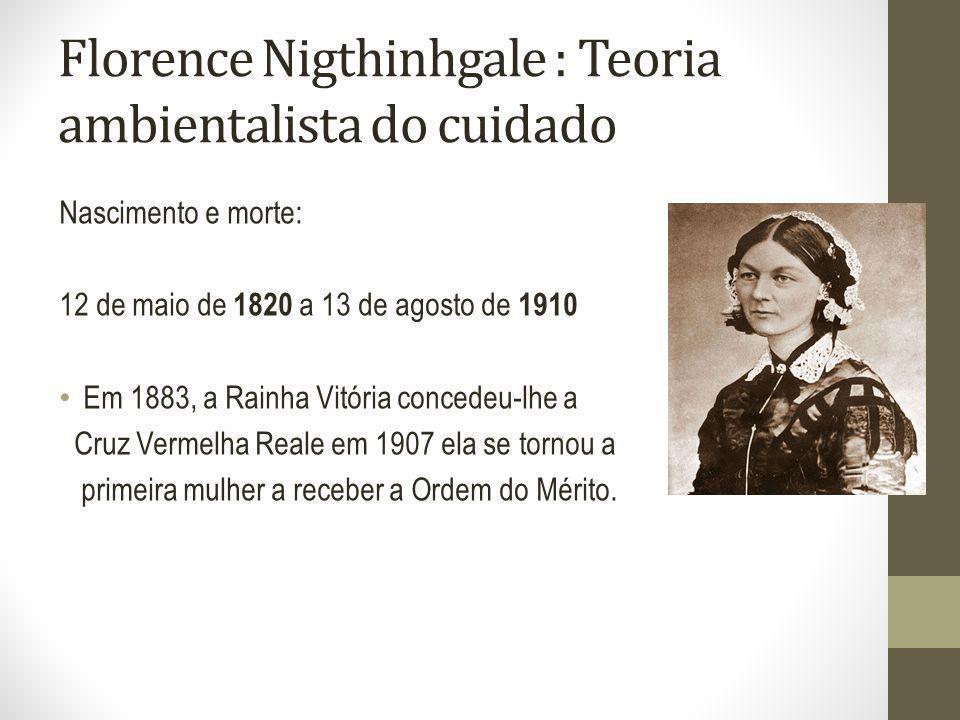 Florence Nigthinhgale : Teoria ambientalista do cuidado Nascimento e morte: 12 de maio de 1820 a 13 de agosto de 1910 Em 1883, a Rainha Vitória conced