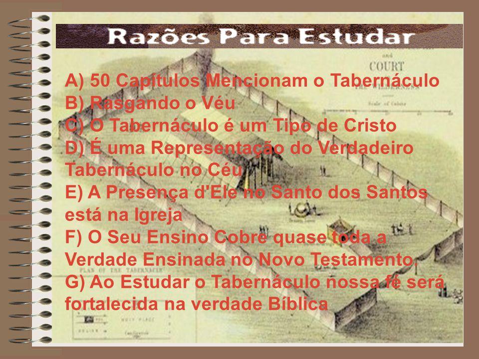 A) 50 Capítulos Mencionam o Tabernáculo B) Rasgando o Véu C) O Tabernáculo é um Tipo de Cristo D) É uma Representação do Verdadeiro Tabernáculo no Céu E) A Presença d Ele no Santo dos Santos está na Igreja F) O Seu Ensino Cobre quase toda a Verdade Ensinada no Novo Testamento.