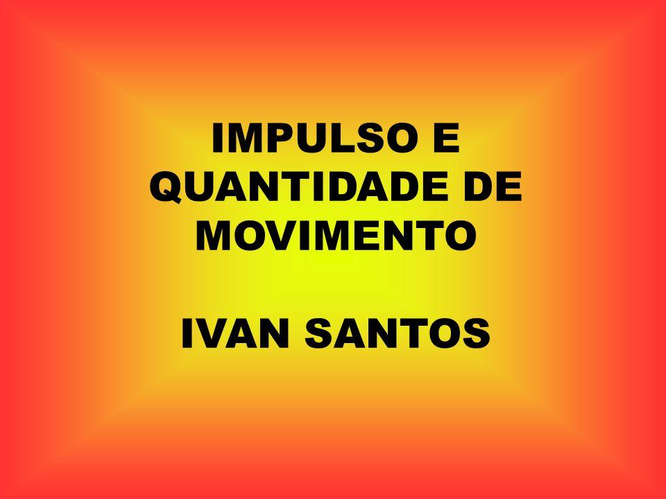 IMPULSO E QUANTIDADE DE MOVIMENTO IVAN SANTOS