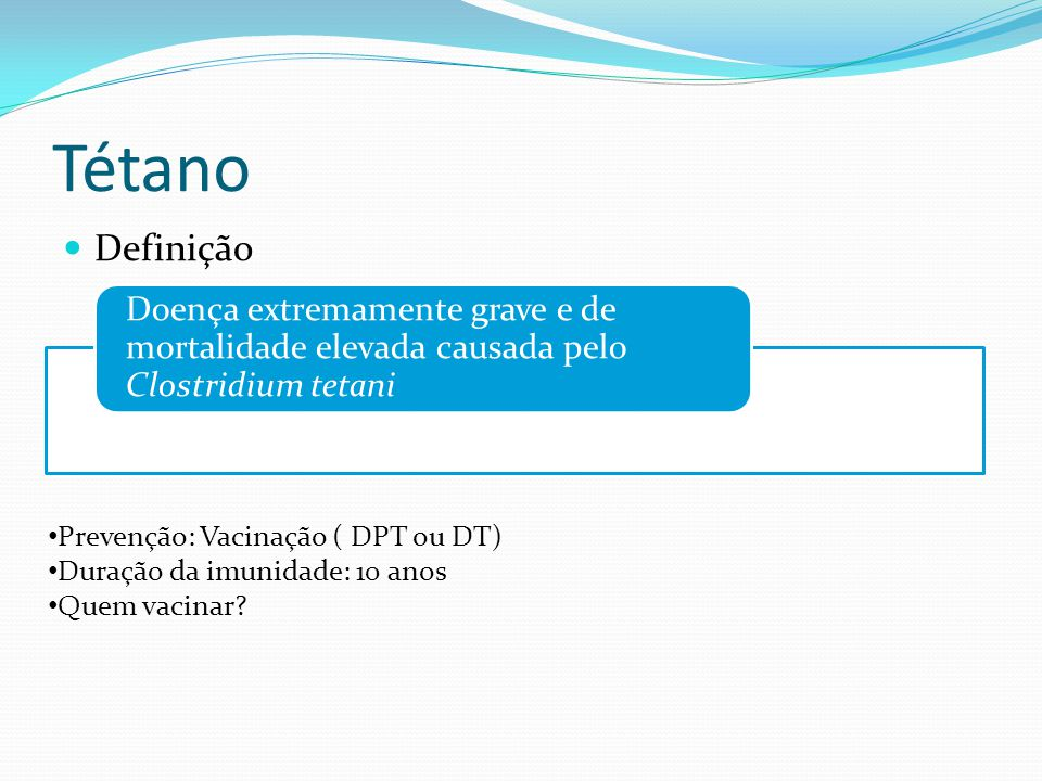 Tétano Definição Doença extremamente grave e de mortalidade elevada causada pelo Clostridium tetani Prevenção: Vacinação ( DPT ou DT) Duração da imunidade: 10 anos Quem vacinar?