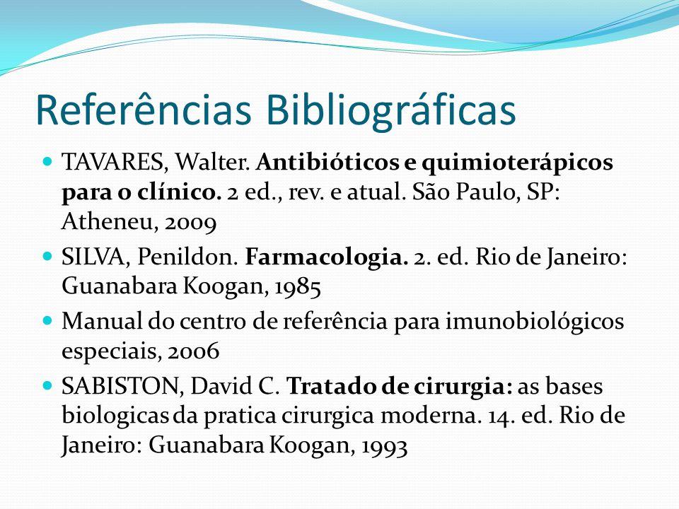 Referências Bibliográficas TAVARES, Walter. Antibióticos e quimioterápicos para o clínico. 2 ed., rev. e atual. São Paulo, SP: Atheneu, 2009 SILVA, Pe