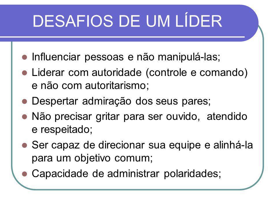 DESAFIOS DE UM LÍDER Influenciar pessoas e não manipulá-las; Liderar com autoridade (controle e comando) e não com autoritarismo; Despertar admiração
